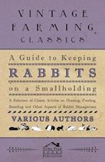Guide to Keeping Rabbits on a Smallholding - A Selection of Classic Articles on Housing, Feeding, Breeding and Other Aspects of Rabbit Management