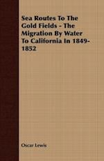Sea Routes To The Gold Fields - The Migration By Water To California In 1849-1852