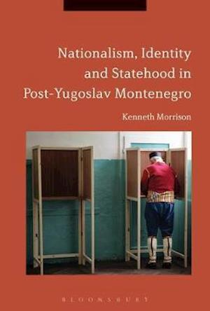 Nationalism, Identity and Statehood in Post-Yugoslav Montenegro af Kenneth Morrison
