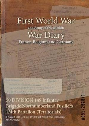 50 DIVISION 149 Infantry Brigade Northumberland Fusiliers 1/4th Battalion (Territorials) : 1 August 1915 - 31 July 1918 (First World War, War Diary, W