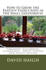How to Grow the Tastiest Food Crops in the Small Greenhouse