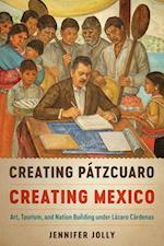 Creating Pátzcuaro, Creating Mexico (Joe R and Teresa Long Series in Latin American and Latino Art and Culture)
