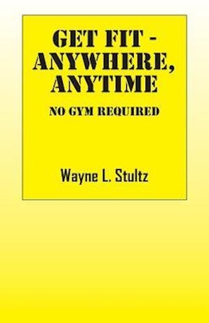 Get Fit - Anywhere, Anytime: No Gym Required