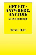 Get Fit - Anywhere, Anytime: No Gym Required af Wayne L. Stultz
