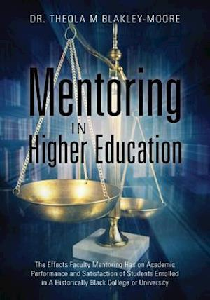 Mentoring in Higher Education: The Effects Faculty Mentoring Has on Academic Performance and Satisfaction of Students Enrolled in A Historically Black