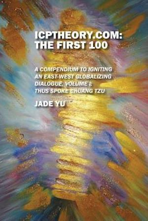 ICPTheory.com: The First 100: A Compendium to Igniting an East-West Globalizing Dialogue, Volume I: Thus Spoke Chuang Tzu