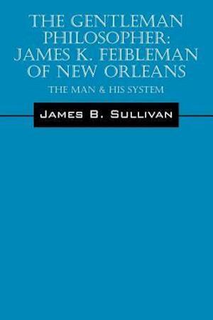 Bog, hæftet The Gentleman Philosopher: James K. Feibleman of New Orleans: The Man & His System af James B Sullivan