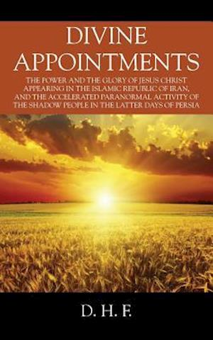 Divine Appointments: The Power and the Glory of Jesus Christ Appearing in The Islamic Republic of Iran, and the Accelerated Paranormal Activity of the