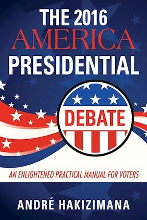 Bog, hæftet The 2016 America Presidential Debate: An Enlightened Practical Manual for Voters af André|| Hakizimana