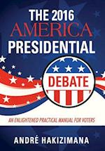 The 2016 America Presidential Debate: An Enlightened Practical Manual for Voters af André|| Hakizimana