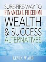 Sure-Fire-Way to Financial Freedom, Wealth and Success Alternatives
