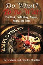 Do What? to Be W'At! I'm Black, Ex-Military, Woman, Angry, and I'm Tired!