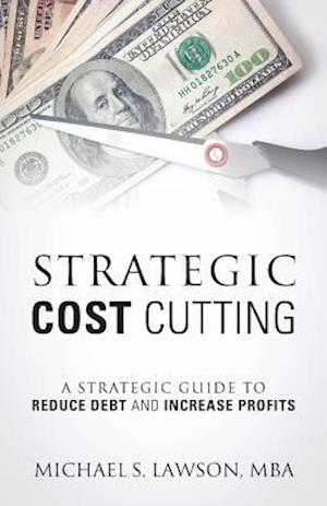 Bog, hæftet Strategic Cost Cutting: A Strategic Guide To Reduce Debt and Increase Profits af Michael S Lawson MBA