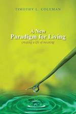 A New Paradigm for Living: Creating a Life of Meaning