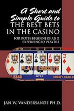 A Short and Simple Guide to the Best Bets in the Casino: For Both Beginners and Experienced Players