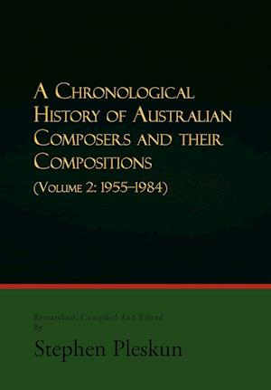 A Chronological History of Australian Composers and Their Compositions - Vol. 2: Volume 2: 1955-1984