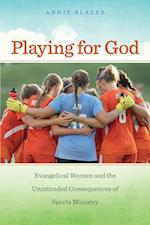 Playing for God: Evangelical Women and the Unintended Consequences of Sports Ministry af Annie Blazer