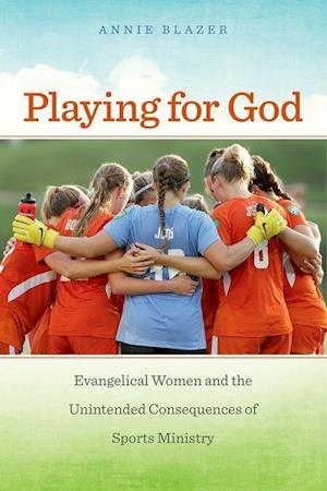 Bog, hardback Playing for God: Evangelical Women and the Unintended Consequences of Sports Ministry af Annie Blazer