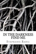 In the Darkness Find Me af Stephanie Rabig