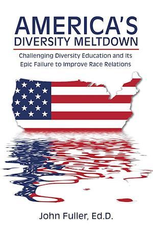 Bog, hæftet America's Diversity Meltdown: Challenging Diversity Education and Its Epic Failure to Improve Race Relations af Ed.D. Fuller John