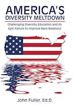 America's Diversity Meltdown: Challenging Diversity Education and Its Epic Failure to Improve Race Relations af Ed.D. Fuller John