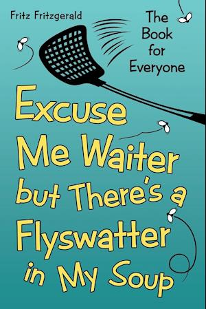 Bog, hæftet Excuse Me Waiter, but There's a Flyswatter in My Soup: The Book for Everyone af Fritz Fritzgerald
