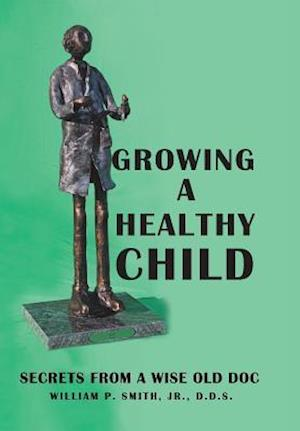 Bog, hardback Growing a Healthy Child: Secrets from a Wise Old Doc af D.D.S. William P. Smith Jr.