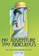 No Adventure Too Ridiculous: Mad Tales from a Lifetime of Travel