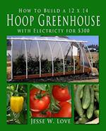 How to Build a 12 X 14 Hoop Greenhouse with Electricity for $300