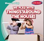 We Play with Things Around the House! (Ways to Play)