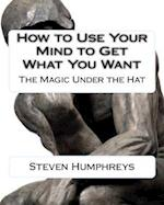 How to Use Your Mind to Get What You Want