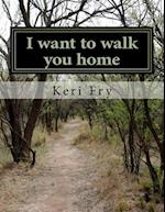 I Want to Walk You Home af Keri Fry