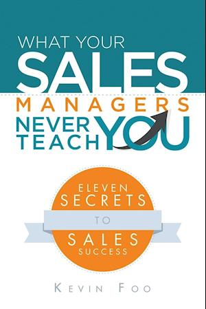 What Your Sales Managers Never Teach You: Eleven Secrets to Sales Success