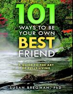 101 Ways to Be Your Own Best Friend: A Guide to the Art of Fully Living