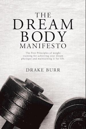 Bog, hæftet The Dream Body Manifesto: The Five Principles of weight training for achieving your dream physique and maintaining it for life af Drake Burr