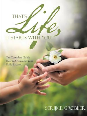 That's Life, It Starts With You!: The Complete Guide How to Overcome Your Daily Excuses.