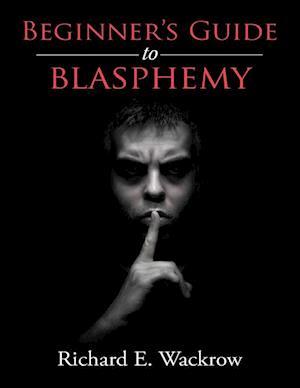 Beginner's Guide to Blasphemy af Richard E Wackrow