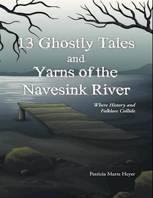 13 Ghostly Tales and Yarns of the Navesink River: Where History and Folklore Collide