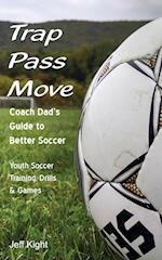 Trap - Pass - Move, Coach Dad's Guide to Better Soccer: Youth Soccer Training, Drills & Games