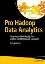 Pro Hadoop Data Analytics : Designing and Building Big Data Systems using the Hadoop Ecosystem