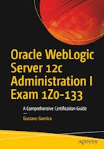 Oracle WebLogic Server 12c Administration I Exam 1Z0-133 : A Comprehensive Certification Guide