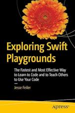 Exploring Swift Playgrounds : The Fastest and Most Effective Way to Learn to Code and to Teach Others to Use Your Code
