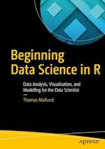 Beginning Data Science in R : Data Analysis, Visualization, and Modelling for the Data Scientist