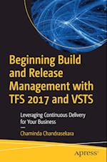 Beginning Build and Release Management with TFS 2017 and VSTS : Leveraging Continuous Delivery for Your Business