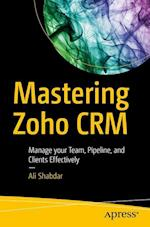Mastering Zoho CRM : Manage your Team, Pipeline, and Clients Effectively