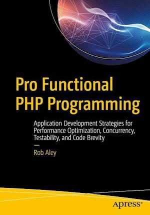 Pro Functional PHP Programming : Application Development Strategies for Performance Optimization, Concurrency, Testability, and Code Brevity