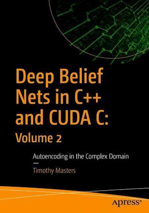 Deep Belief Nets in C++ and CUDA C: Volume 2 : Autoencoding in the Complex Domain