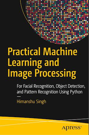 Practical Machine Learning and Image Processing : For Facial Recognition, Object Detection, and Pattern Recognition Using Python