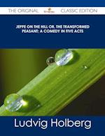 Jeppe on the Hill or, The Transformed Peasant; a Comedy in Five Acts - The Original Classic Edition