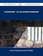 Frankenstein - or, The Modern Prometheus - The Original Classic Edition